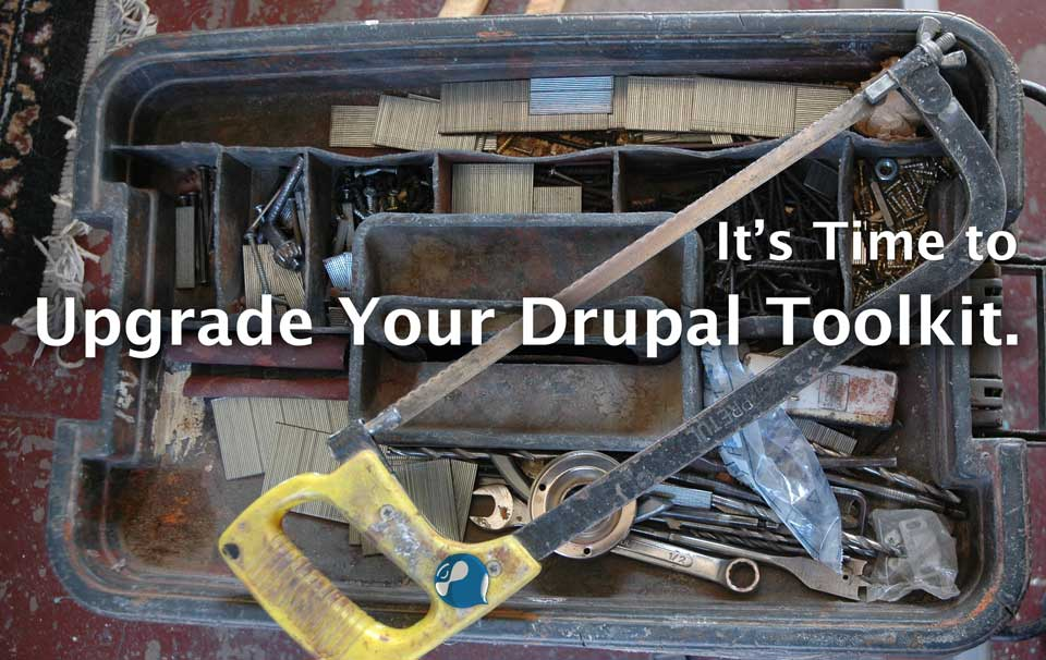 It's time to upgrade your Drupal Toolkit.
